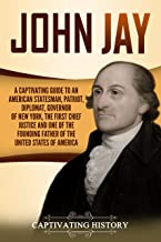 John Jay: A Captivating Guide to an American Statesman, Patriot, Diplomat, Governor of New York, the First Chief Justice, and One of the Founding Fathers ... United States of America (English Edition)