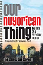 Our Nuyorican Thing: The Birth of a Self-Made Identity (NUYORICAN WORLD SERIES)