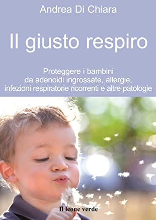 Il giusto respiro: Proteggere i bambini da adenoidi ingrossate, allergie, infezioni respiratorie ricorrenti e altre patologie (Il bambino naturale Vol. 41)