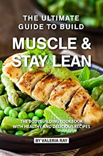 The Ultimate Guide to Build Muscle & Stay Lean: The Bodybuilding Cookbook with Healthy and Delicious Recipes