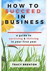 How To Succeed In Business: A guide to surviving & thriving in your first year Kindle Edition