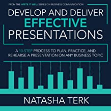 Develop and Deliver Effective Presentations: A 10-Step Process to Plan, Practice, and Rehearse a Presentation on Any Busin...