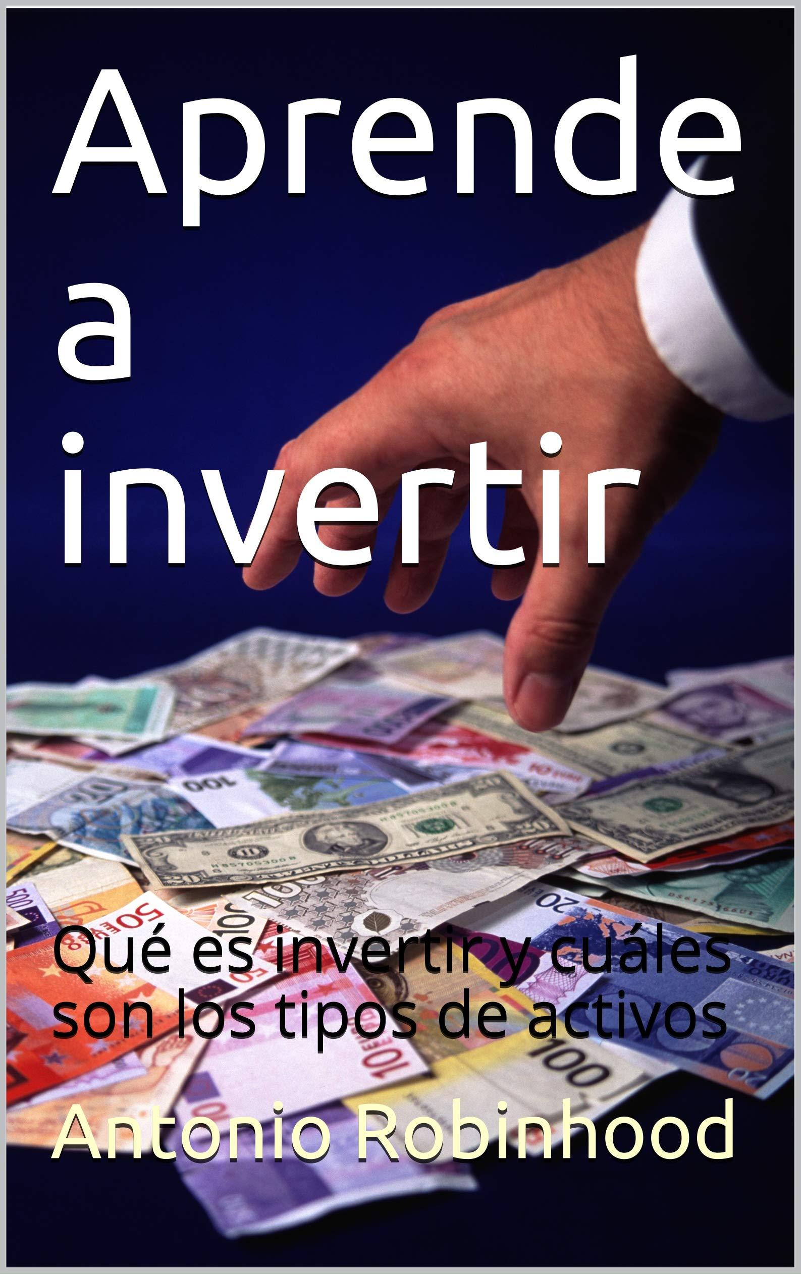 Aprende a invertir: Qué es invertir y cuáles son los tipos de activos (Spanish Edition)