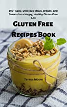 Gluten Free Recipes Book:  100+ Easy, Delicious Meals, Breads, and Sweets for a Happy, Healthy Gluten-Free Life (Delicious Recipes Book 83)