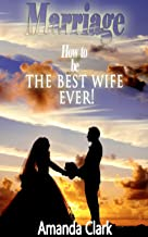 Marriage: How To Be A Best Wife ever!- The how To Mastering Marriage guide (marriage or relationships guide, save your marriage guide, divorce guide, communication guide 2015)