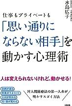 表紙: 仕事もプライベートも 「思い通りにならない相手」を動かす心理術 (大和出版) | 水島 広子