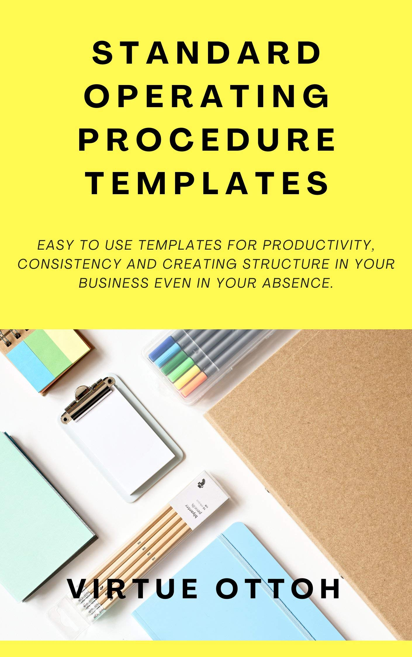 STANDARD OPERATING PROCEDURE TEMPLATES: EASY TO USE TEMPLATES FOR PRODUCTIVITY, CONSISTENCY AND CREATING STRUCTURE IN YOUR BUSINESS EVEN IN YOUR ABSENCE.