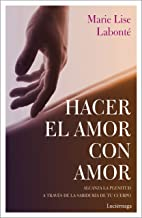 Hacer el amor con amor: Alcanza la plenitud a través de la sabiduría de tu cuerpo (PREVENIR Y SANAR) (Spanish Edition)