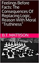 "Feelings Before Facts: The Consequences Of Replacing Logic, Reason With Moral ""Truthiness"" (Virtual Pamphlet)"
