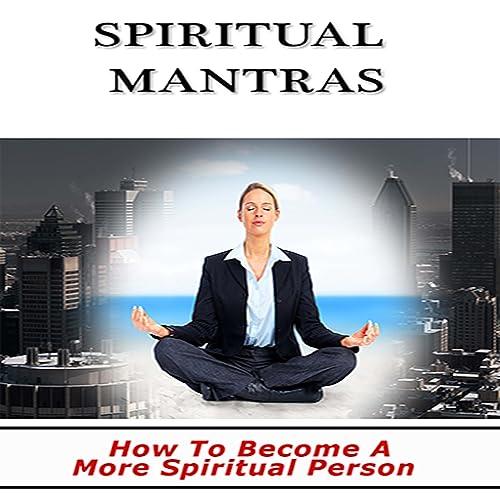 Spiritual Mantras : Discover How You Can Become A More Spiritual Person