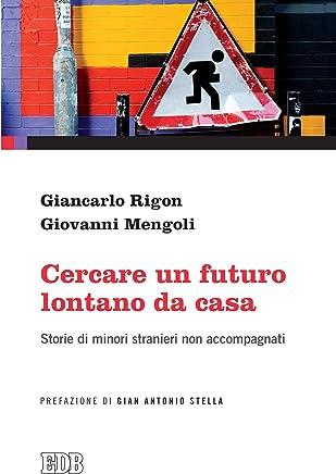 Cercare un futuro lontano da casa: Storie di minori stranieri non accompagnati. Prefazione di Gian Antonio Stella (Formazione e vita sociale)