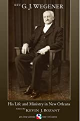Rev. G. J. Wegener: His Life and Ministry in New Orleans Kindle Edition