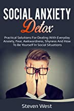 Social Anxiety Detox  Practical Solutions for Dealing with Everyday Anxiety, Fear, Awkwardness, Shyness and How to be Your...