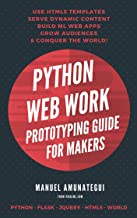Python Web Work - Prototyping Guide for Makers: Use HTML5 Templates, Serve Dynamic Content, Build Machine Learning Web Apps, Grow Audiences, Conquer the World (English Edition)