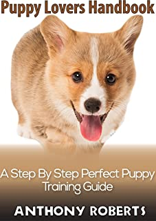 PUPPY LOVERS HANDBOOK: A step by step perfect puppy training guide