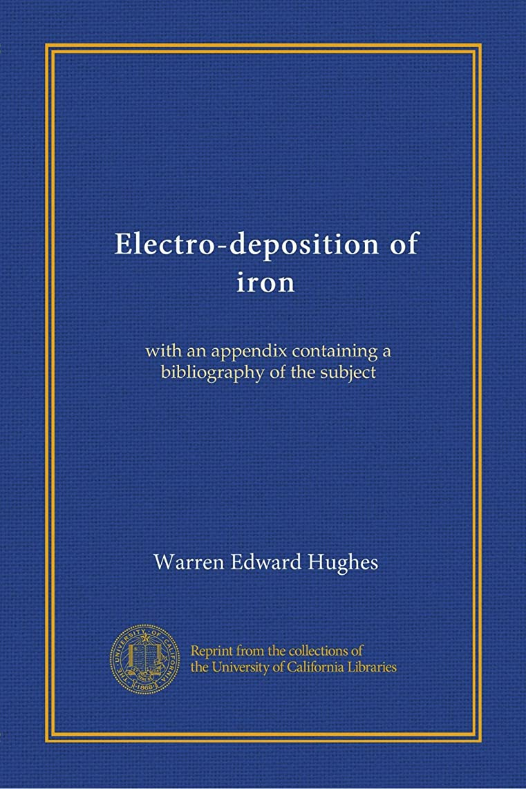 Electro-deposition of iron: with an appendix containing a bibliography of the subject