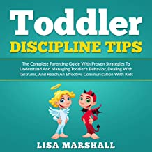 Toddler Discipline Tips: The Complete Parenting Guide with Proven Strategies to Understand and Managing Toddler's Behavior...