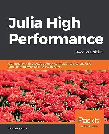 Julia High Performance: Optimizations, distributed computing, multithreading, and GPU programming with Julia 1.0 and beyond, 2nd Edition (English Edition)