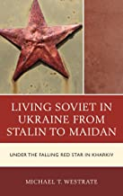Living Soviet in Ukraine from Stalin to Maidan: Under the Falling Red Star in Kharkiv