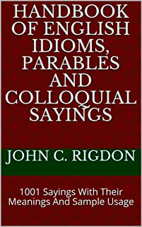 Handbook of English Idioms, Parables and Colloquial Sayings: 1001 Sayings With Their Meanings And Sample Usage (WordsRUs P...