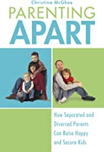 Parenting Apart: How Separated and Divorced Parents Can Raise Happy and Secure Kids