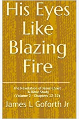 His Eyes Like Blazing Fire: The Revelation of Jesus Christ - A Bible Study (Volume 2 - Chapters 12-22) Kindle Edition
