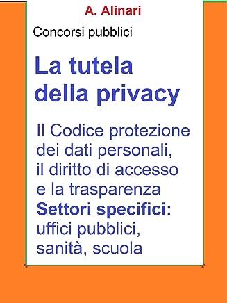 La tutela della Privacy - Sintesi aggiornata per concorsi pubblici: Il Codice di protezione dei dati personali, il diritto di accesso e la trasparenza