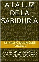 A LA LUZ DE LA SABIDURÍA: Laotse, Buda-Sócrates-Cristo-Einstein-Ramana-Maharaj-Krishnamurti-Osho-Balsekar. Palabras de Rafael Cadenas (Vida y Muerte nº 2) (Spanish Edition)