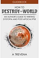 How to Destroy the World: An Author's Guide to Writing Dystopia and Post-Apocalypse (Author Guides Book 2) Kindle Edition