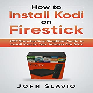 How to Install Kodi on Firestick: 2017 Step-by-Step Simplified Guide to Install Kodi on Your Amazon Fire Stick (A User Guide of Tips and Tricks)