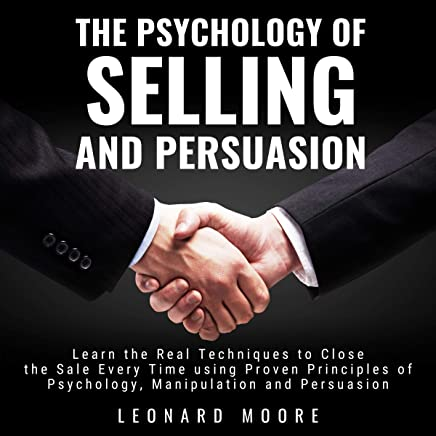 The Psychology of Selling and Persuasion: Learn the Real Techniques to Close the Sale Every Time Using Proven Principles of Psychology, Manipulation, and Persuasion