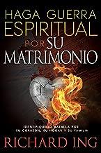 Haga Guerra Espiritual Por Su Matrimonio: Identifique La Batalla Por Su Corazón, Su Hogar Y Su Familia