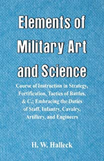 Elements of Military Art and Science: Course Of Instruction In Strategy, Fortification, Tactics Of Battles, &C.; Embracing...