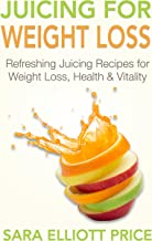Juicing for Weight Loss: Refreshing Juicing Recipes for Weight Loss, Health and Vitality (Over 30 Delicious Juicing Recipes for Beginners)