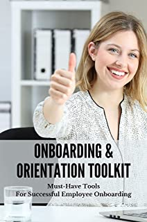Onboarding & Orientation Toolkit: Must-Have Tools For Successful Employee Onboarding: Transfers Productive Faster Practica...