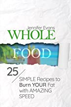 Whole Food: 25 Simple Recipes to Burn Your Fat with Amazing Speed