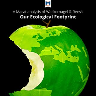A Macat Analysis of Mathis Wackernagel and William Rees's Our Ecological Footprint: Reducing Human Impact on the Earth