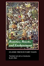 Beauties, Beasts and Enchantment: Classic French Fairy Tales (European Writers)