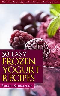 50 Easy Frozen Yogurt Recipes – The Frozen Yogurt Cookbook (The Summer Dessert Recipes And The Best Dessert Recipes Collection 5)
