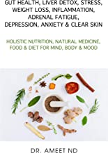 GUT HEALTH, LIVER DETOX, STRESS, WEIGHT LOSS, INFLAMMATION, ADRENAL FATIGUE, DEPRESSION, ANXIETY & CLEAR SKIN: HOLISTIC NUTRITION, NATURAL MEDICINE, FOOD & DIET FOR MIND, BODY & MOOD