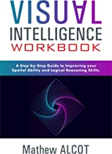 Visual Intelligence Workbook: A Step-by-Step Guide to Improving Your Spatial Ability and Logical Reasoning Skills