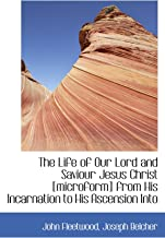 The Life of Our Lord and Saviour Jesus Christ [microform] from His Incarnation to His Ascension Into