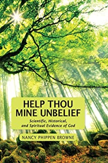 Help Thou Mine Unbelief: Scientific, Historical, and Spiritual Evidence of God