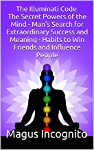 The Illuminati Code The Secret Powers of the Mind - Man's Search for Extraordinary Success and Meaning - Habits to Win Friends and Influence People (illuminati code man's search meaning)
