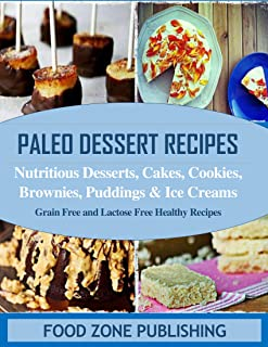Paleo Dessert Recipes : Nutritious Desserts, Cakes, Cookies, Brownies, Puddings, Ice Creams: Grain Free and Lactose Free Healthy Recipes