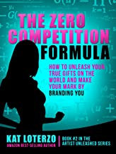 The Zero Competition Formula: How to Unleash Your True Gifts on the World and Make Your Mark by Branding You. (Artist Unleashed Book 2)