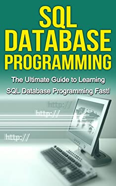 SQL Database Programming: The Ultimate Guide to Learning SQL Database Programming Fast!