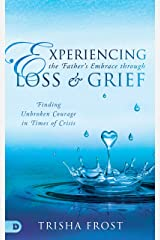 Experiencing the Father's Embrace Through Loss and Grief: Finding Unbroken Courage in Times of Crisis Kindle Edition