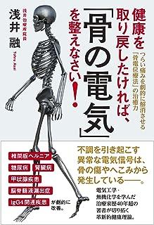 健康を取り戻したければ、「骨の電気」を整えなさい! つらい痛みを劇的に解消させる「骨電位療法」の治癒力