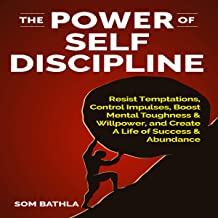The Power of Self Discipline: Resist Temptations, Control Impulses, Boost Mental Toughness & Willpower, and Create a Life ...